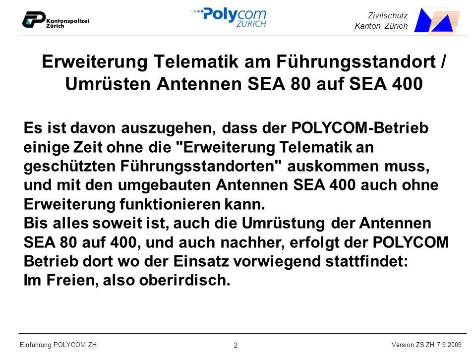 Version ZS ZH 7.9.2009 Einführung POLYCOM ZH 2 Zivilschutz Kanton Zürich Erweiterung Telematik am Führungsstandort / Umrüsten Antennen SEA 80 auf SEA 400 Es ist davon auszugehen, dass der POLYCOM-Betrieb einige Zeit ohne die Erweiterung Telematik an geschützten Führungsstandorten auskommen muss, und mit den umgebauten Antennen SEA 400 auch ohne Erweiterung funktionieren kann.
