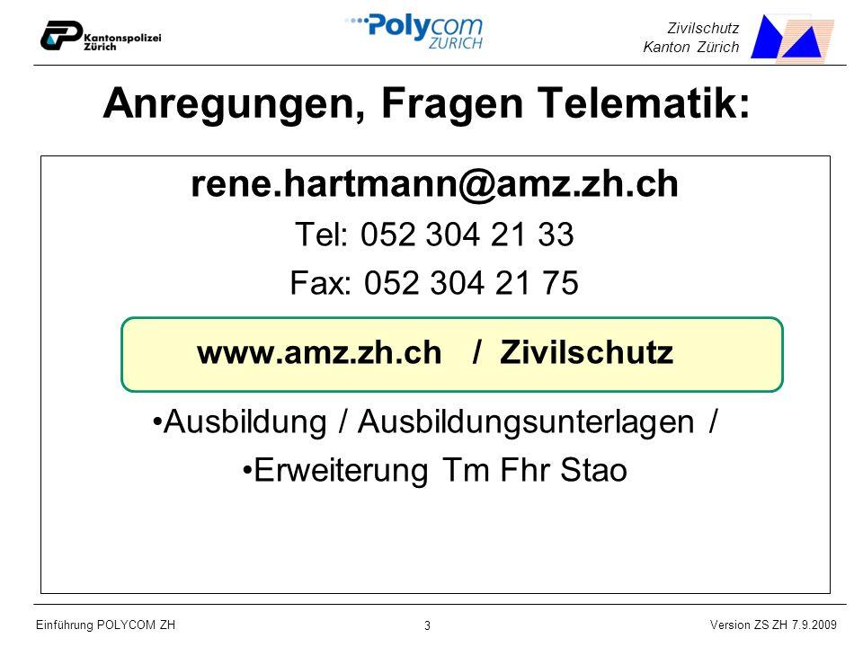 Version ZS ZH 7.9.2009 Einführung POLYCOM ZH 3 Zivilschutz Kanton Zürich Anregungen, Fragen Telematik: rene.hartmann@amz.zh.ch Tel: 052 304 21 33 Fax: 052 304 21 75 www.amz.zh.ch / Zivilschutz Ausbildung / Ausbildungsunterlagen / Erweiterung Tm Fhr Stao