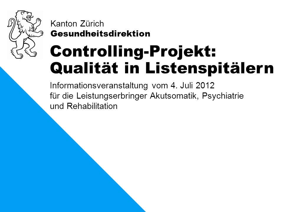 Kanton Zürich Gesundheitsdirektion Controlling-Projekt: Qualität in Listenspitälern Informationsveranstaltung vom 4. Juli 2012 für die Leistungserbrin