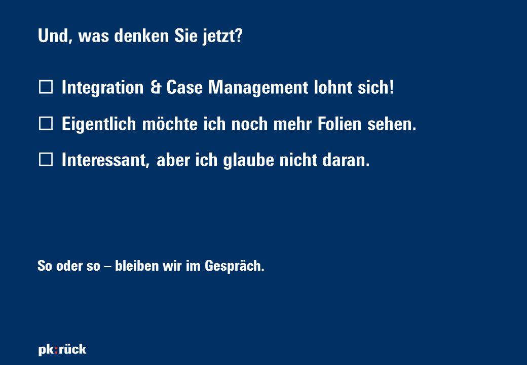 Und, was denken Sie jetzt? Integration & Case Management lohnt sich! Eigentlich möchte ich noch mehr Folien sehen. Interessant, aber ich glaube nicht