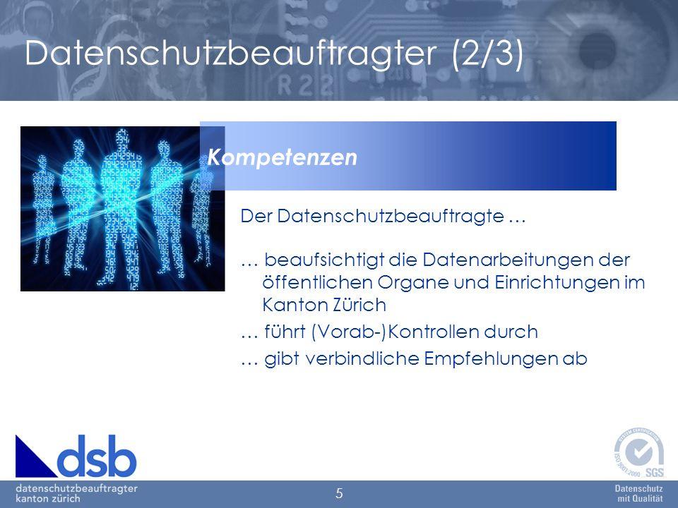 5 Datenschutzbeauftragter (2/3) Der Datenschutzbeauftragte … … beaufsichtigt die Datenarbeitungen der öffentlichen Organe und Einrichtungen im Kanton Zürich … führt (Vorab-)Kontrollen durch … gibt verbindliche Empfehlungen ab Kompetenzen