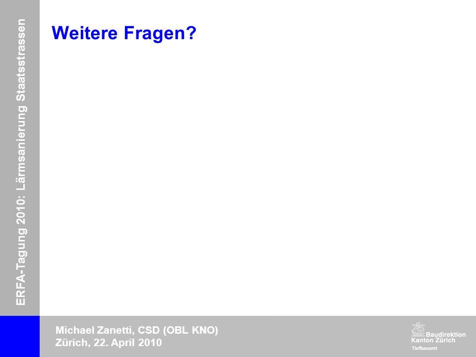 ERFA-Tagung 2010: Lärmsanierung Staatsstrassen Michael Zanetti, CSD (OBL KNO) Zürich, 22. April 2010 Weitere Fragen?