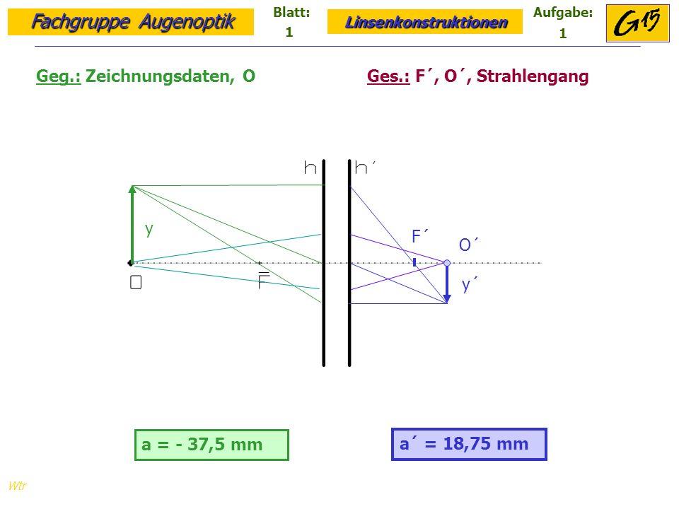 Fachgruppe Augenoptik Linsenkonstruktionen Blatt:Aufgabe: Wtr a = - 32,5 mm a´ = 37,5 mm Geg.: Zeichnungsdaten, y, F´ Ges.: y´, F, Strahlengang F y´ y´ = -12,9 mm 1 2