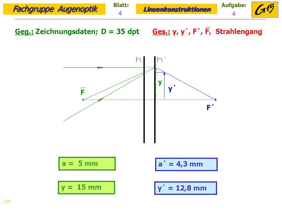 Fachgruppe Augenoptik Linsenkonstruktionen Blatt:Aufgabe: Wtr a = 5 mm Geg.: Zeichnungsdaten; D = 35 dpt Ges.: y, y´, F´, F, Strahlengang a´ = 4,3 mm 4 4 F F´ y y´ y = 15 mm y´ = 12,8 mm