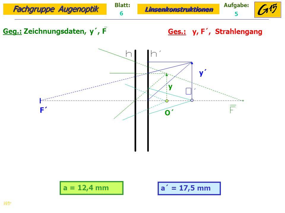 Fachgruppe Augenoptik Linsenkonstruktionen Blatt:Aufgabe: Wtr a = 12,4 mm Geg.: Zeichnungsdaten, y´, F Ges.: y, F´, Strahlengang a´ = 17,5 mm 6 5 y´ y F´ O´