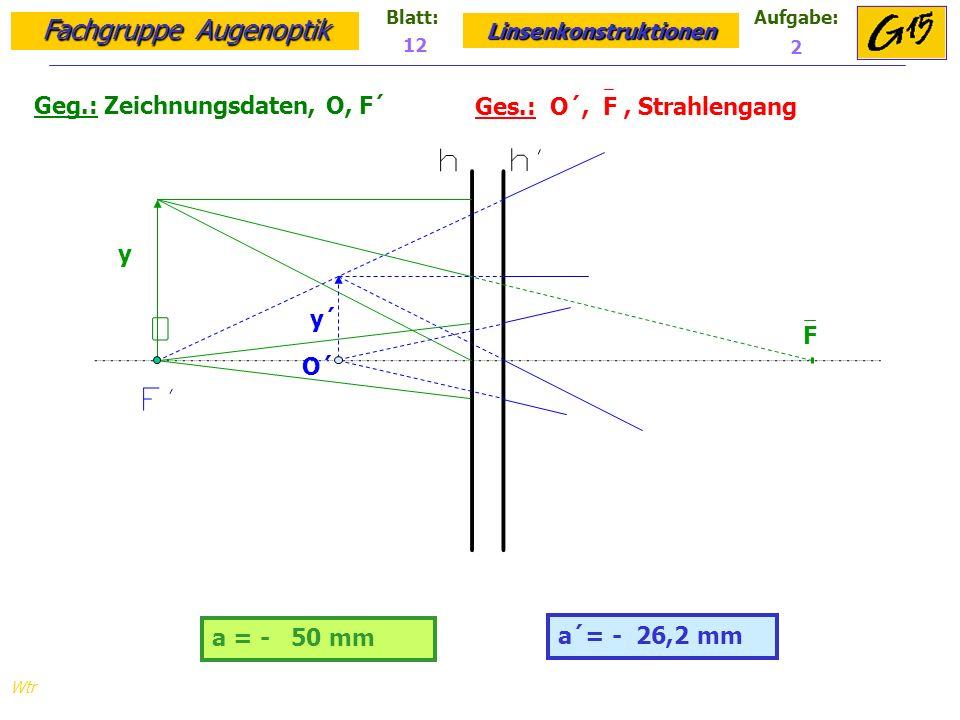 Fachgruppe Augenoptik Linsenkonstruktionen Blatt:Aufgabe: Wtr Geg.: Zeichnungsdaten, O, F´ Ges.: O´, F, Strahlengang 12 2 a = - 50 mm a´= - 26,2 mm y y´ F O´