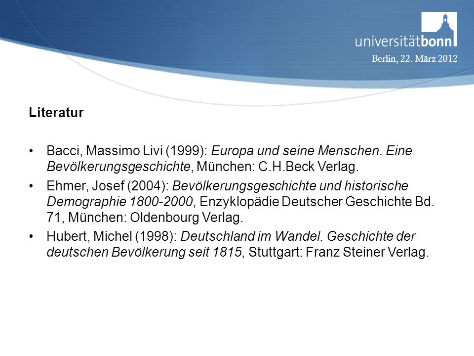 Berlin, 22. März 2012 Literatur Bacci, Massimo Livi (1999): Europa und seine Menschen. Eine Bevölkerungsgeschichte, München: C.H.Beck Verlag. Ehmer, J