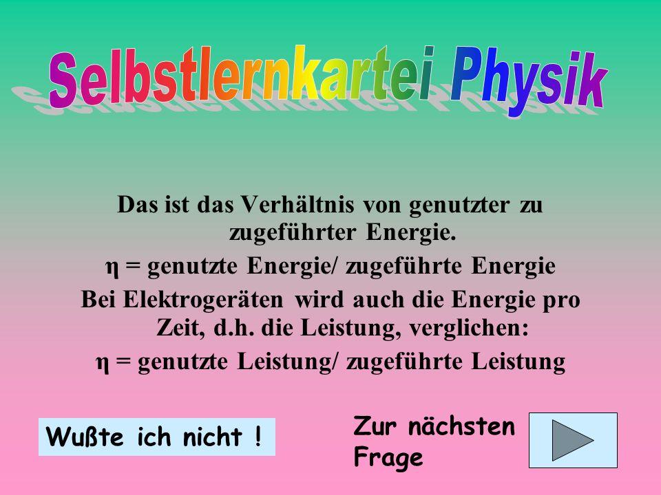Das ist das Verhältnis von genutzter zu zugeführter Energie. η = genutzte Energie/ zugeführte Energie Bei Elektrogeräten wird auch die Energie pro Zei