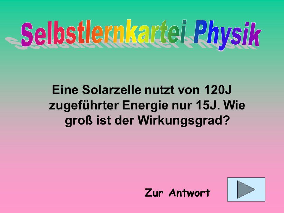 Eine Solarzelle nutzt von 120J zugeführter Energie nur 15J. Wie groß ist der Wirkungsgrad? Zur Antwort