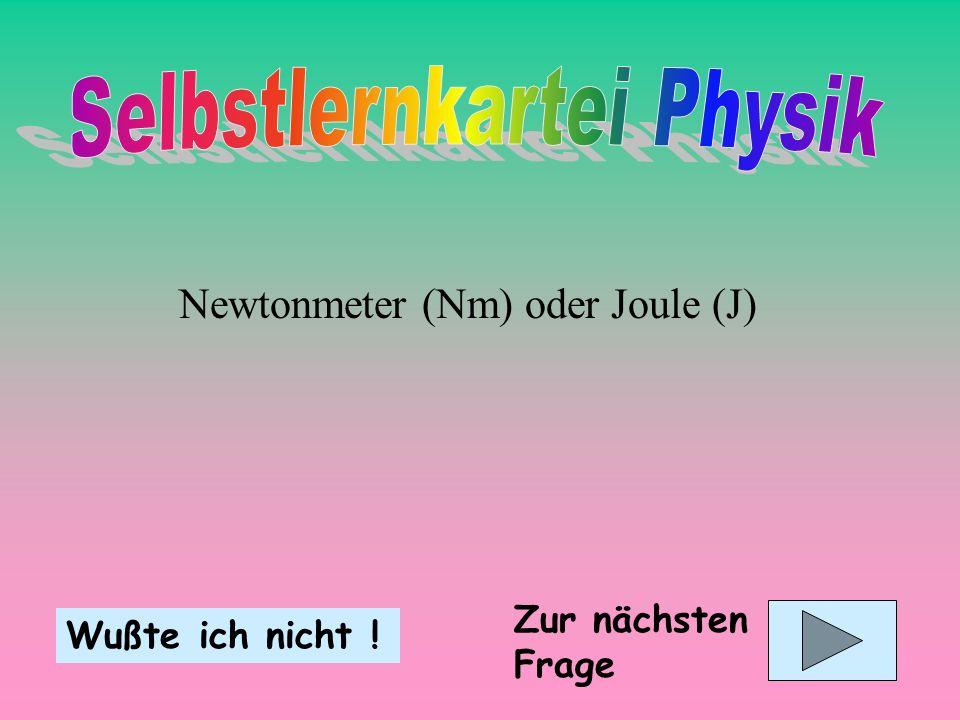 Newtonmeter (Nm) oder Joule (J) Wußte ich nicht ! Zur nächsten Frage