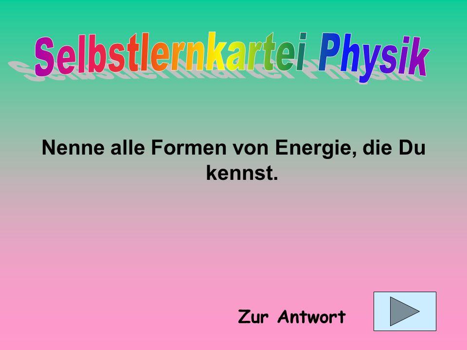 Mechanische Energie (Höhenenergie, Spannenergie, Bewegungsenergie), Wärmeenergie, chemische Energie, elektrische Energie, Strahlungsenergie, Kernenergie Wußte ich nicht .