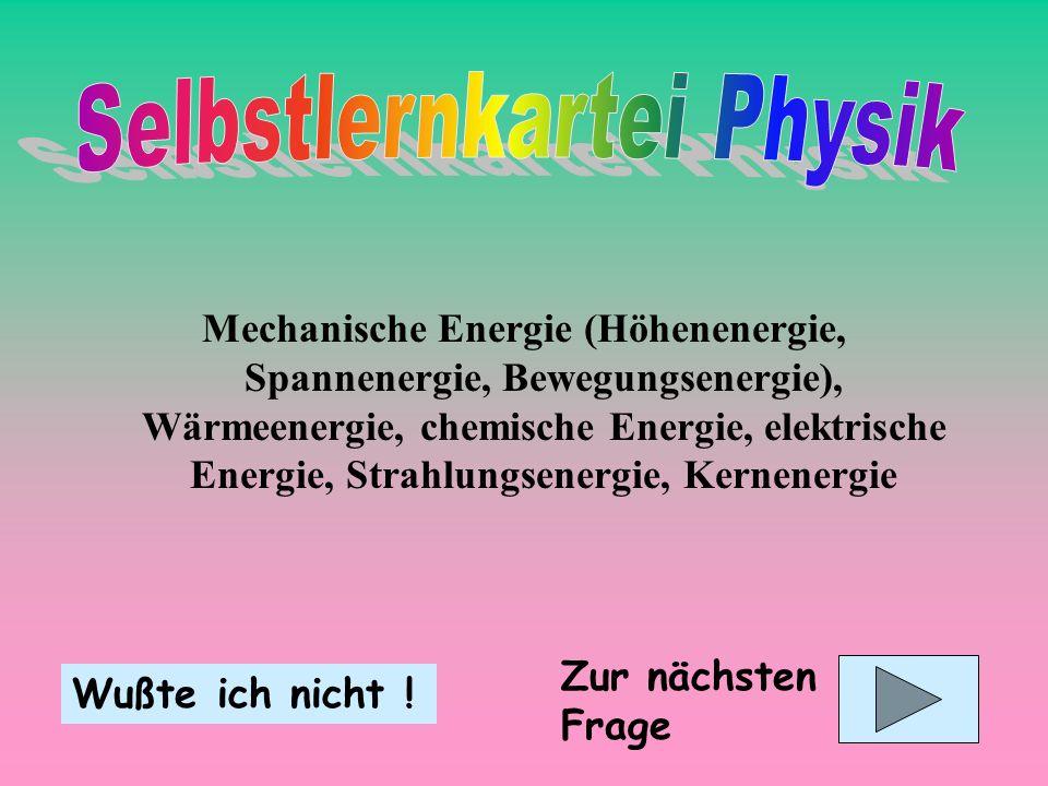 Mechanische Energie (Höhenenergie, Spannenergie, Bewegungsenergie), Wärmeenergie, chemische Energie, elektrische Energie, Strahlungsenergie, Kernenerg
