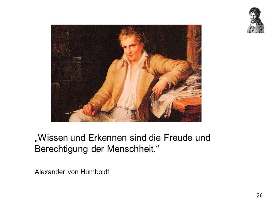 26 Wissen und Erkennen sind die Freude und Berechtigung der Menschheit. Alexander von Humboldt