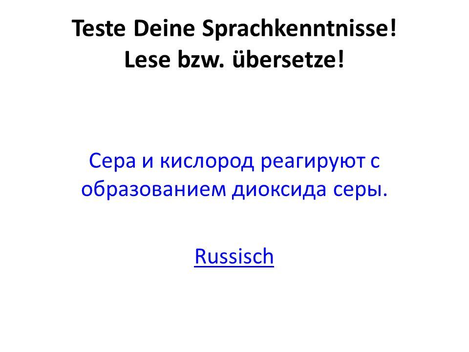 Teste Deine Sprachkenntnisse! Lese bzw. übersetze! Сера и кислород реагируют с образованием диоксида серы. Russisch