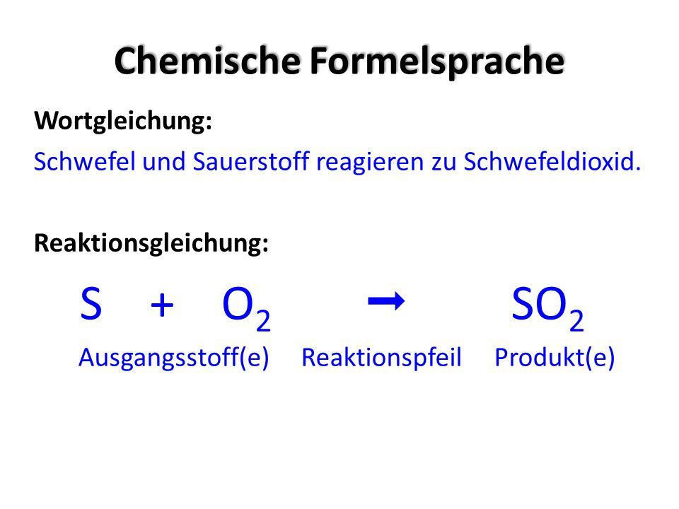 Chemische Formelsprache Wortgleichung: Schwefel und Sauerstoff reagieren zu Schwefeldioxid. Reaktionsgleichung: S + O 2 SO 2 Ausgangsstoff(e) Reaktion