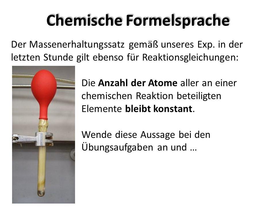 Chemische Formelsprache Der Massenerhaltungssatz gemäß unseres Exp. in der letzten Stunde gilt ebenso für Reaktionsgleichungen: Die Anzahl der Atome a