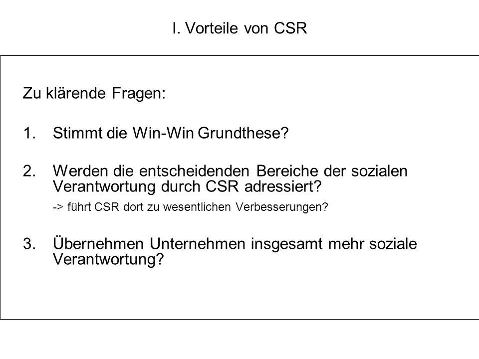 I. Vorteile von CSR Zu klärende Fragen: 1. Stimmt die Win-Win Grundthese? 2. Werden die entscheidenden Bereiche der sozialen Verantwortung durch CSR a