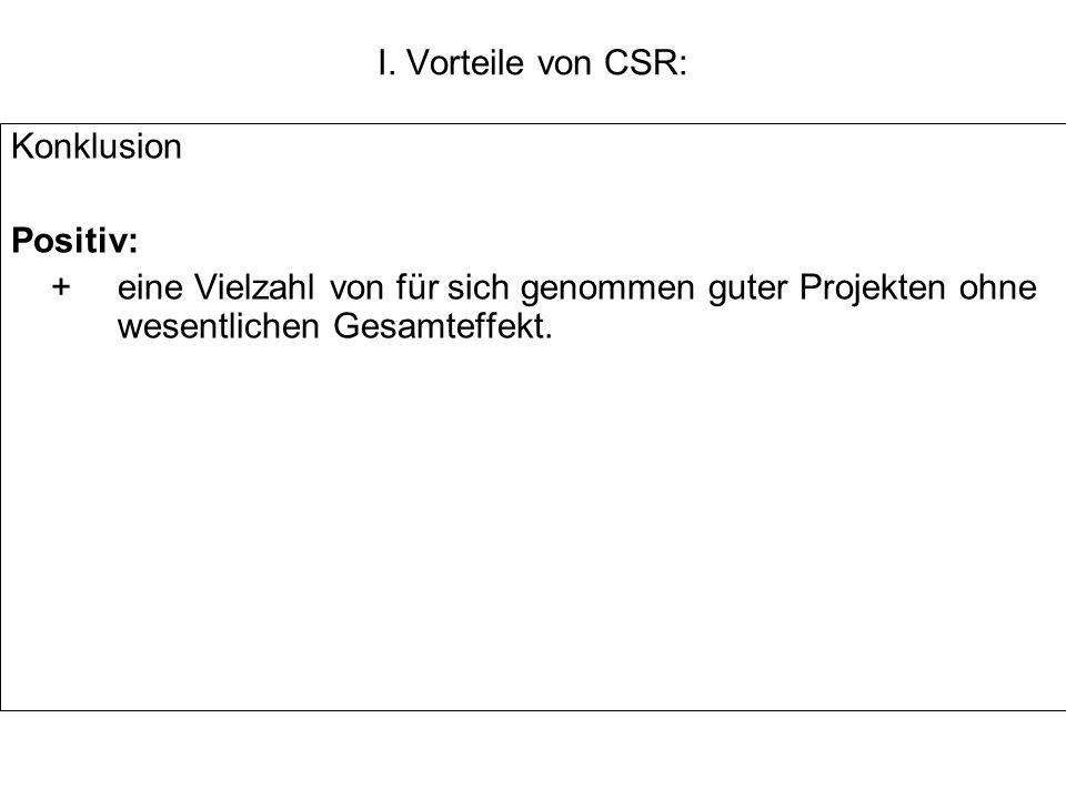 I. Vorteile von CSR: Konklusion Positiv: +eine Vielzahl von für sich genommen guter Projekten ohne wesentlichen Gesamteffekt.