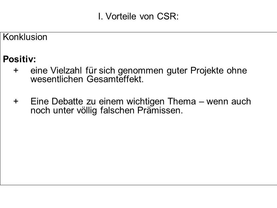 I. Vorteile von CSR: Konklusion Positiv: +eine Vielzahl für sich genommen guter Projekte ohne wesentlichen Gesamteffekt. +Eine Debatte zu einem wichti