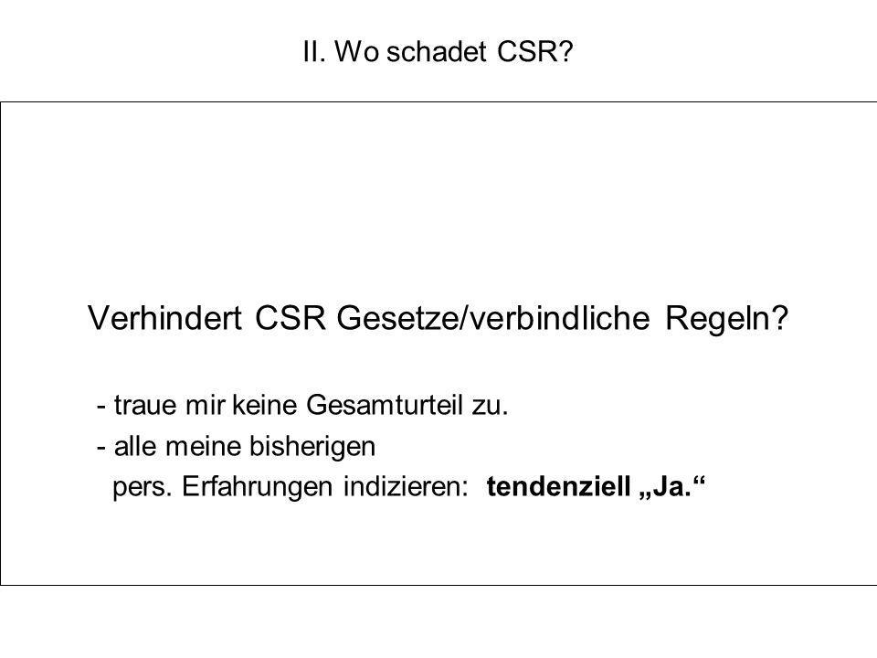 II. Wo schadet CSR? Verhindert CSR Gesetze/verbindliche Regeln? - traue mir keine Gesamturteil zu. - alle meine bisherigen pers. Erfahrungen indiziere