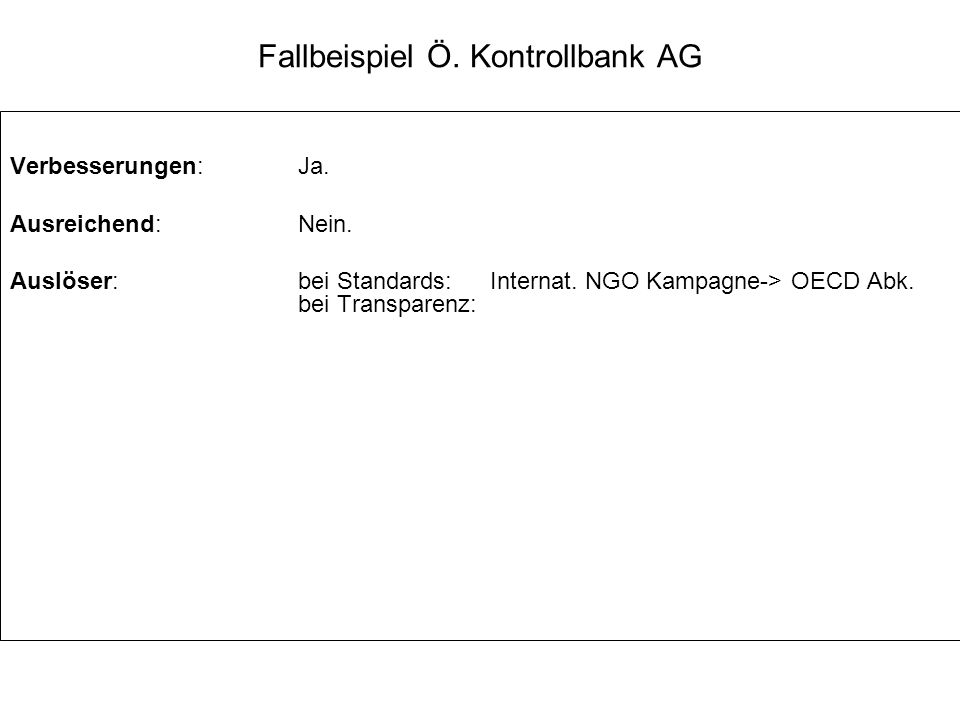 Fallbeispiel Ö. Kontrollbank AG Verbesserungen:Ja. Ausreichend:Nein. Auslöser:bei Standards: Internat. NGO Kampagne-> OECD Abk. bei Transparenz: