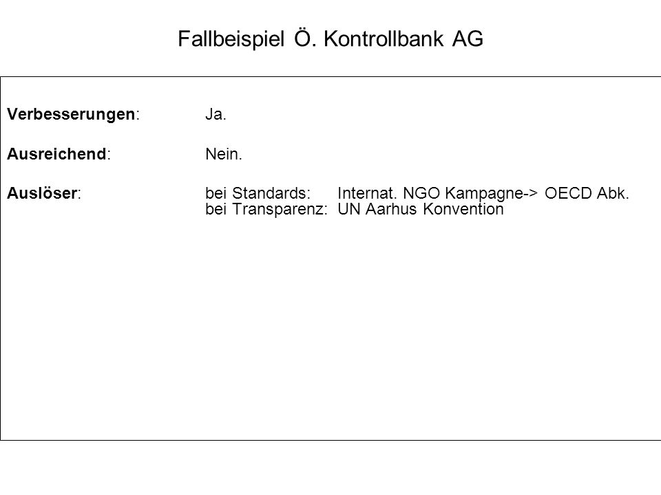 Fallbeispiel Ö. Kontrollbank AG Verbesserungen:Ja. Ausreichend:Nein. Auslöser:bei Standards: Internat. NGO Kampagne-> OECD Abk. bei Transparenz: UN Aa