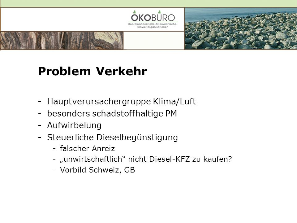 Problem Verkehr -Hauptverursachergruppe Klima/Luft -besonders schadstoffhaltige PM -Aufwirbelung -Steuerliche Dieselbegünstigung -falscher Anreiz -unwirtschaftlich nicht Diesel-KFZ zu kaufen.