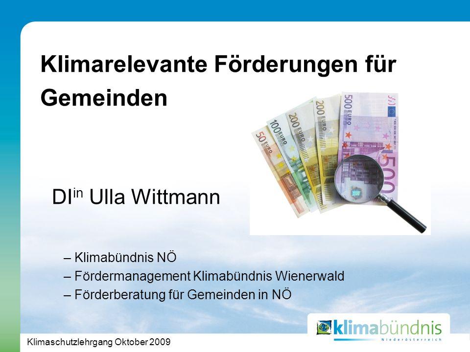 Klimaschutzlehrgang Oktober 2009 Klimarelevante Förderungen für Gemeinden DI in Ulla Wittmann – Klimabündnis NÖ – Fördermanagement Klimabündnis Wienerwald – Förderberatung für Gemeinden in NÖ