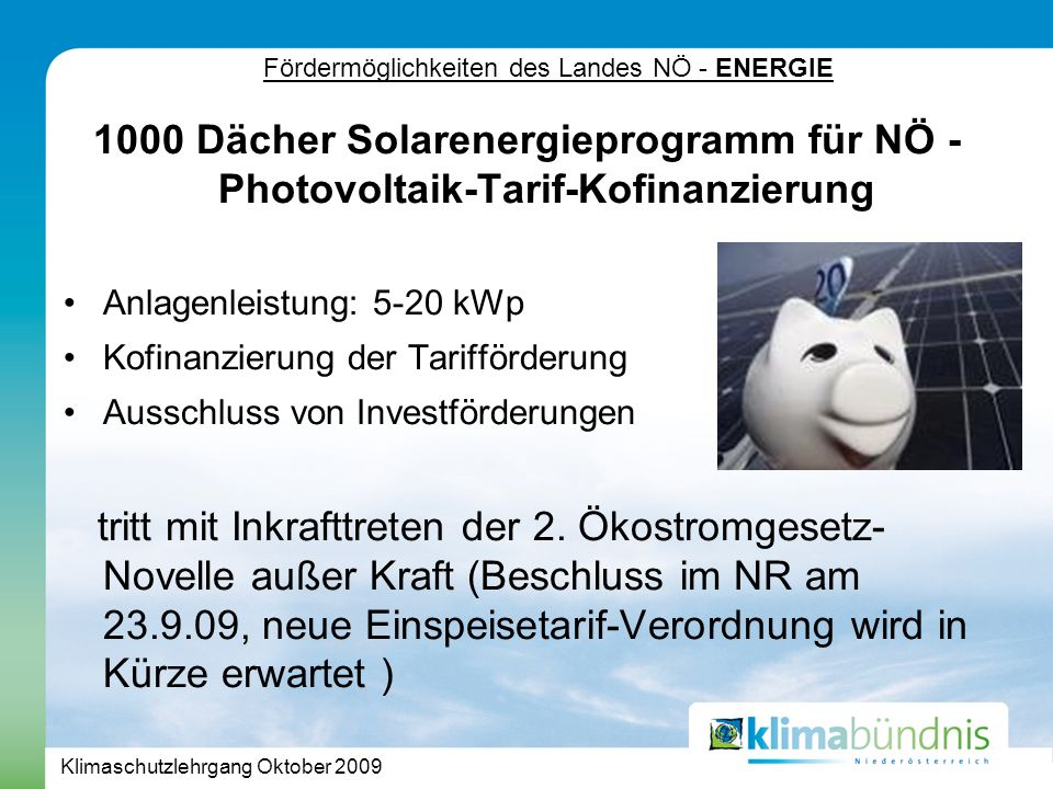 Klimaschutzlehrgang Oktober 2009 Fördermöglichkeiten des Landes NÖ - ENERGIE 1000 Dächer Solarenergieprogramm für NÖ - Photovoltaik-Tarif-Kofinanzierung Anlagenleistung: 5-20 kWp Kofinanzierung der Tarifförderung Ausschluss von Investförderungen tritt mit Inkrafttreten der 2.