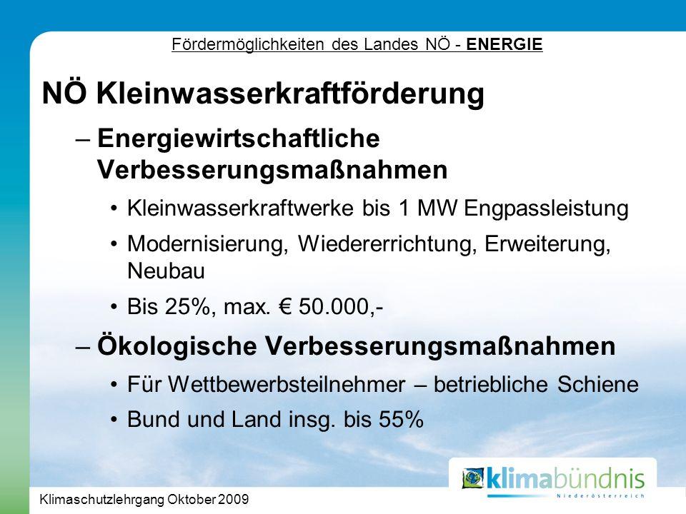 Klimaschutzlehrgang Oktober 2009 Fördermöglichkeiten des Landes NÖ - ENERGIE NÖ Kleinwasserkraftförderung –Energiewirtschaftliche Verbesserungsmaßnahmen Kleinwasserkraftwerke bis 1 MW Engpassleistung Modernisierung, Wiedererrichtung, Erweiterung, Neubau Bis 25%, max.