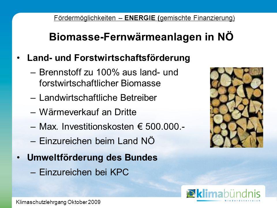 Klimaschutzlehrgang Oktober 2009 Fördermöglichkeiten – ENERGIE (gemischte Finanzierung) Land- und Forstwirtschaftsförderung –Brennstoff zu 100% aus land- und forstwirtschaftlicher Biomasse –Landwirtschaftliche Betreiber –Wärmeverkauf an Dritte –Max.