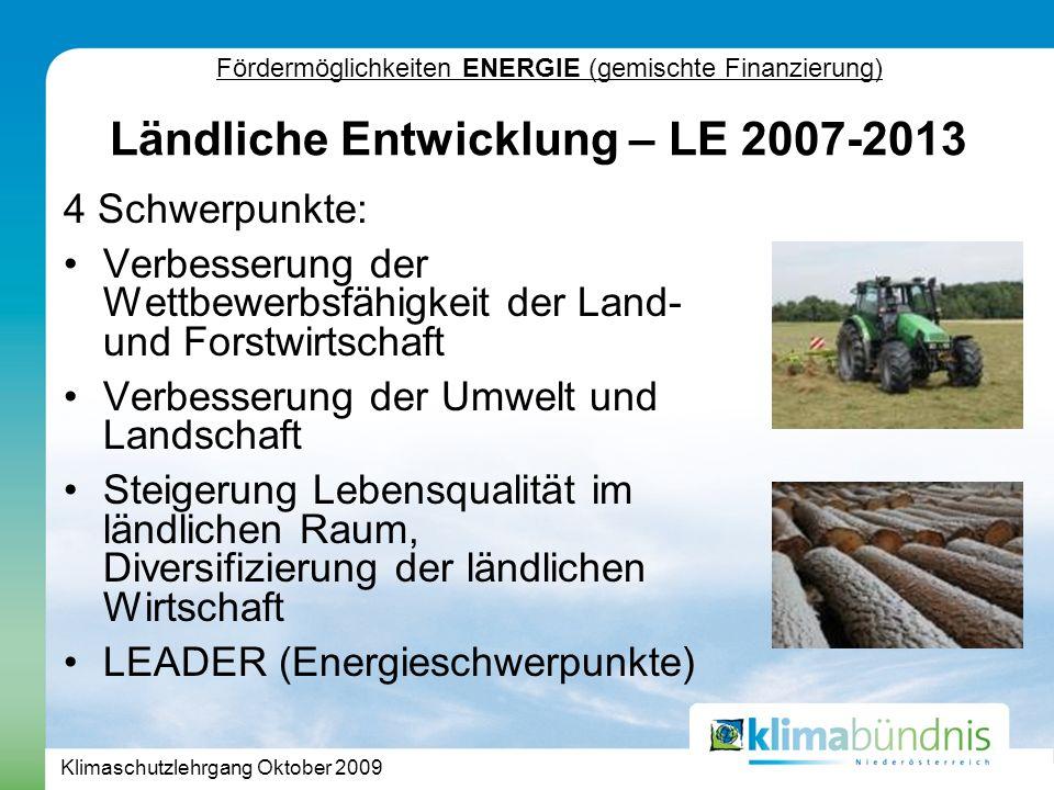 Klimaschutzlehrgang Oktober 2009 Fördermöglichkeiten ENERGIE (gemischte Finanzierung) 4 Schwerpunkte: Verbesserung der Wettbewerbsfähigkeit der Land- und Forstwirtschaft Verbesserung der Umwelt und Landschaft Steigerung Lebensqualität im ländlichen Raum, Diversifizierung der ländlichen Wirtschaft LEADER (Energieschwerpunkte) Ländliche Entwicklung – LE 2007-2013