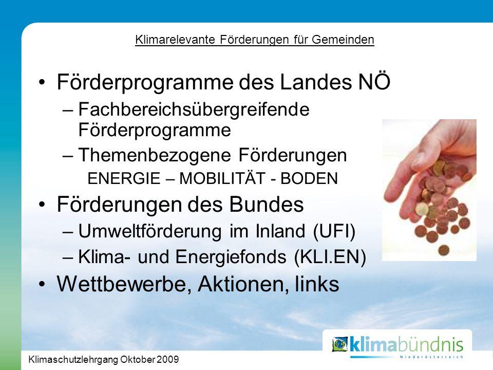 Klimaschutzlehrgang Oktober 2009 Klimarelevante Förderungen für Gemeinden Förderprogramme des Landes NÖ –Fachbereichsübergreifende Förderprogramme –Themenbezogene Förderungen ENERGIE – MOBILITÄT - BODEN Förderungen des Bundes –Umweltförderung im Inland (UFI) –Klima- und Energiefonds (KLI.EN) Wettbewerbe, Aktionen, links