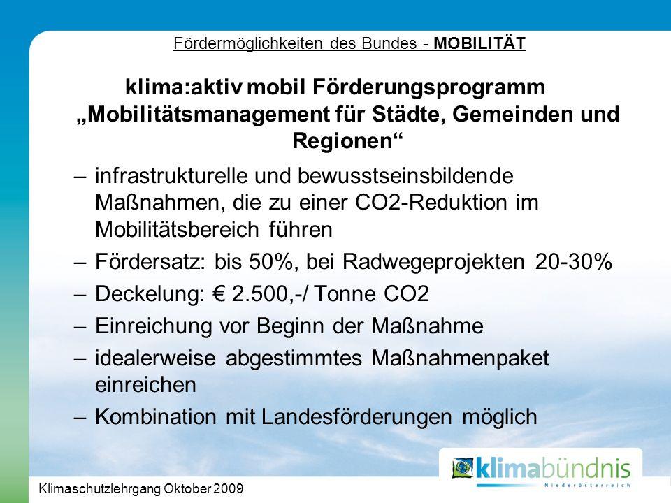 Klimaschutzlehrgang Oktober 2009 Fördermöglichkeiten des Bundes - MOBILITÄT klima:aktiv mobil Förderungsprogramm Mobilitätsmanagement für Städte, Gemeinden und Regionen –infrastrukturelle und bewusstseinsbildende Maßnahmen, die zu einer CO2-Reduktion im Mobilitätsbereich führen –Fördersatz: bis 50%, bei Radwegeprojekten 20-30% –Deckelung: 2.500,-/ Tonne CO2 –Einreichung vor Beginn der Maßnahme –idealerweise abgestimmtes Maßnahmenpaket einreichen –Kombination mit Landesförderungen möglich