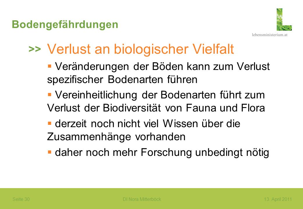 Seite 30 DI Nora Mitterböck13. April 2011 Bodengefährdungen Verlust an biologischer Vielfalt Veränderungen der Böden kann zum Verlust spezifischer Bod