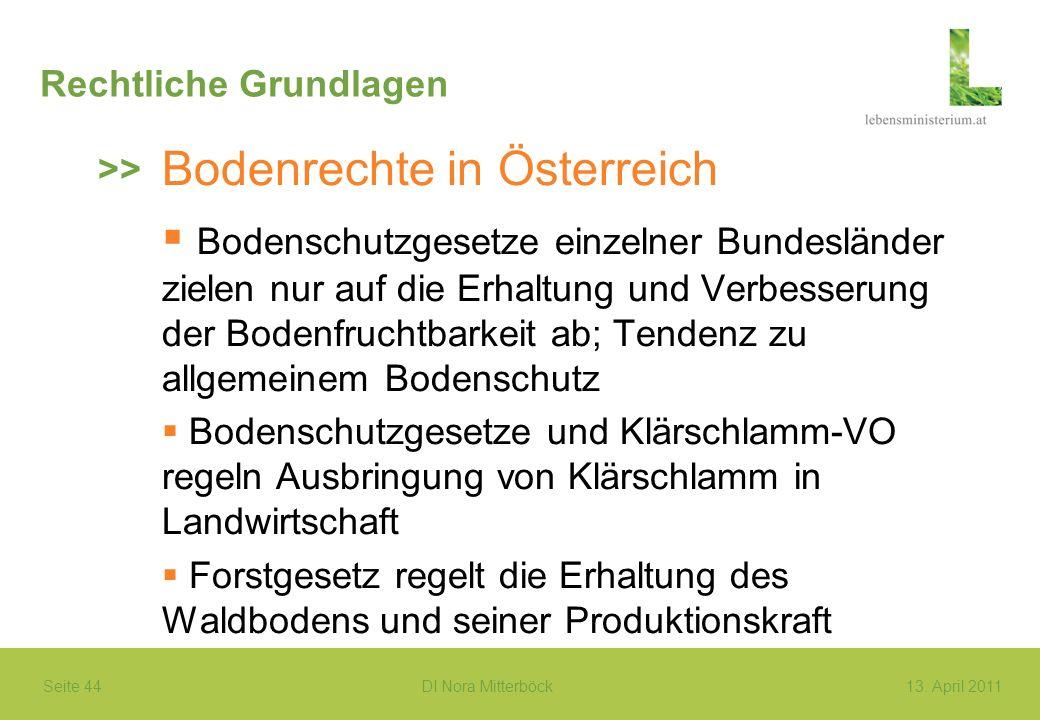 Seite 44 DI Nora Mitterböck13. April 2011 Rechtliche Grundlagen Bodenrechte in Österreich Bodenschutzgesetze einzelner Bundesländer zielen nur auf die
