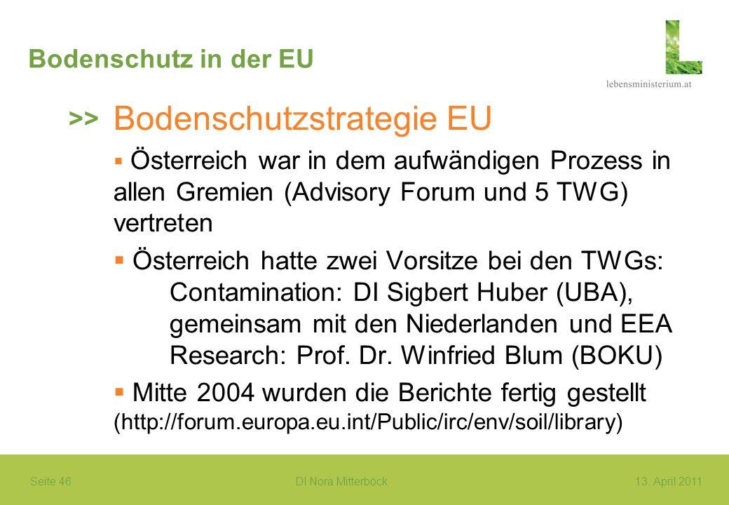 Seite 46 DI Nora Mitterböck13. April 2011 Bodenschutz in der EU Bodenschutzstrategie EU Österreich war in dem aufwändigen Prozess in allen Gremien (Ad