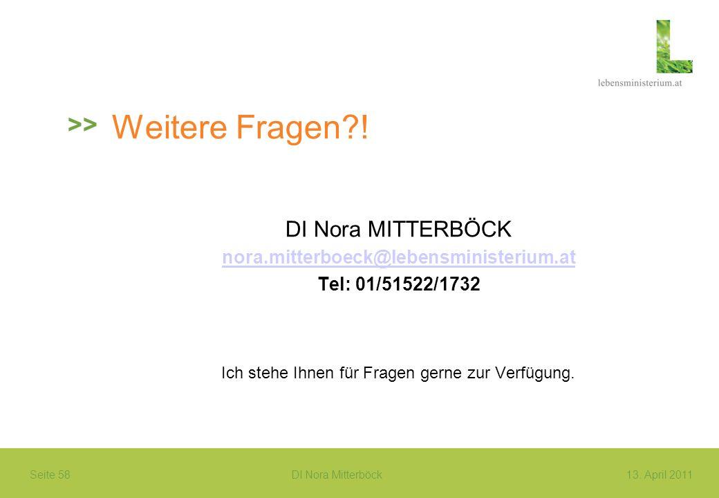 Seite 58 DI Nora Mitterböck13. April 2011 Weitere Fragen?! DI Nora MITTERBÖCK nora.mitterboeck@lebensministerium.at Tel: 01/51522/1732 Ich stehe Ihnen