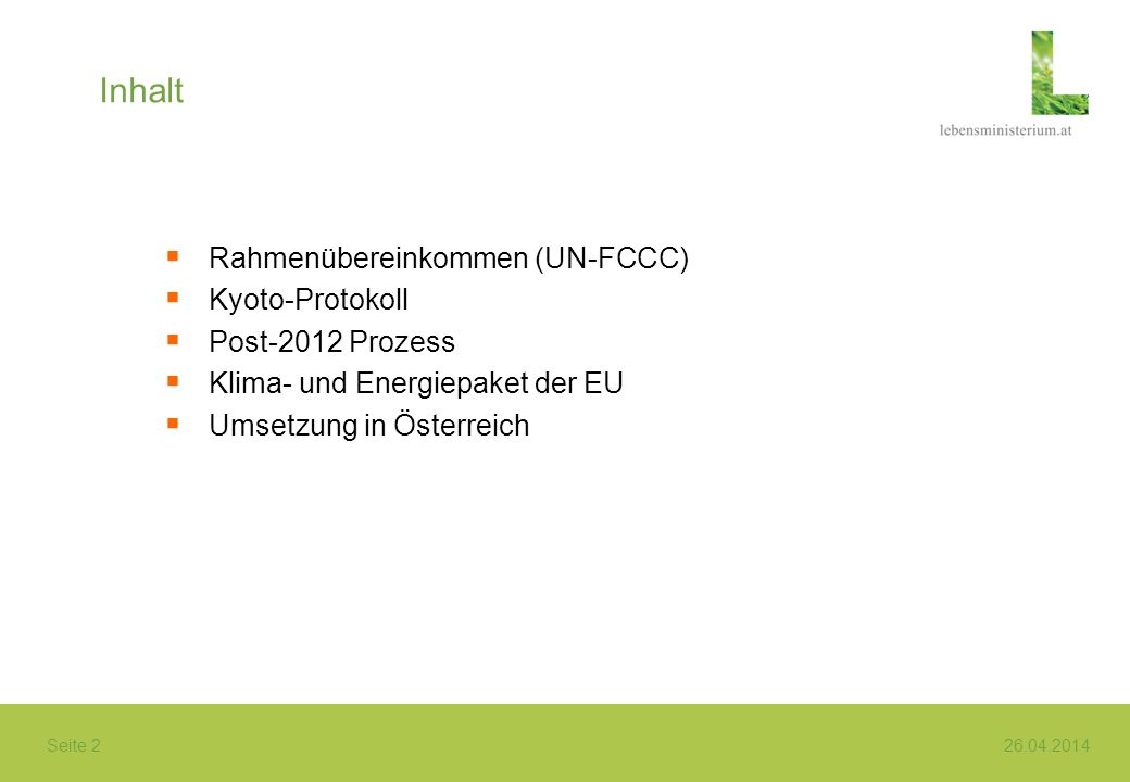Seite 2 26.04.2014 Inhalt Rahmenübereinkommen (UN-FCCC) Kyoto-Protokoll Post-2012 Prozess Klima- und Energiepaket der EU Umsetzung in Österreich