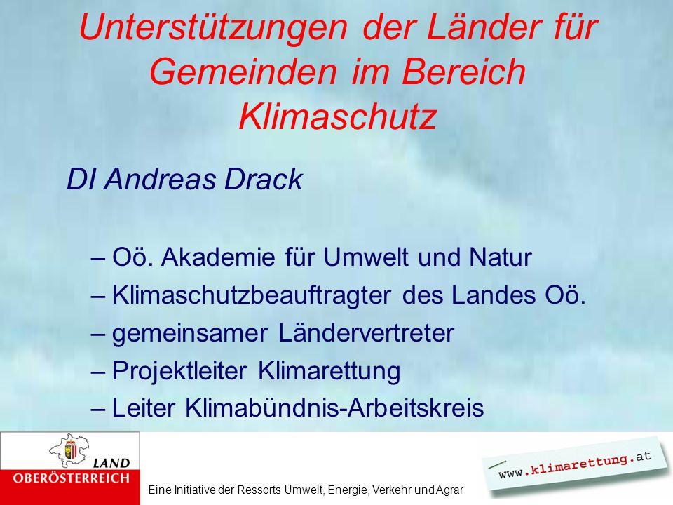 Eine Initiative der Ressorts Umwelt, Energie, Verkehr und Agrar Unterstützungen der Länder für Gemeinden im Bereich Klimaschutz DI Andreas Drack –Oö.