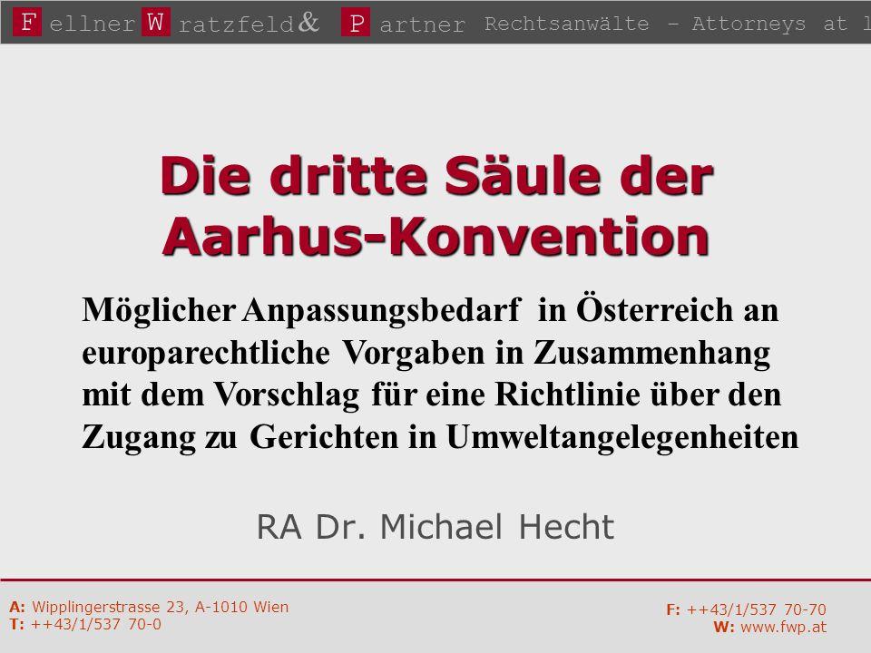 FW P ellner ratzfeld & artner Rechtsanwälte – Attorneys at law A: Wipplingerstrasse 23, A-1010 Wien T: ++43/1/537 70-0 F: ++43/1/537 70-70 W: www.fwp.at Die dritte Säule der Aarhus-Konvention RA Dr.