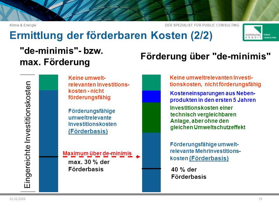 DER SPEZIALIST FÜR PUBLIC CONSULTING Klima & Energie 1920.02.2009 Eingereichte Investitionskosten Ermittlung der förderbaren Kosten (2/2) Förderungsfähige umweltrelevante Investitionskosten (Förderbasis) Kosteneinsparungen aus Neben- produkten in den ersten 5 Jahren de-minimis - bzw.