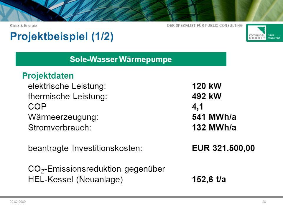 DER SPEZIALIST FÜR PUBLIC CONSULTING Klima & Energie 2020.02.2009 Projektbeispiel (1/2) Projektdaten elektrische Leistung: 120 kW thermische Leistung: 492 kW COP 4,1 Wärmeerzeugung:541 MWh/a Stromverbrauch:132 MWh/a beantragte Investitionskosten:EUR 321.500,00 CO 2 -Emissionsreduktion gegenüber HEL-Kessel (Neuanlage)152,6 t/a Sole-Wasser Wärmepumpe