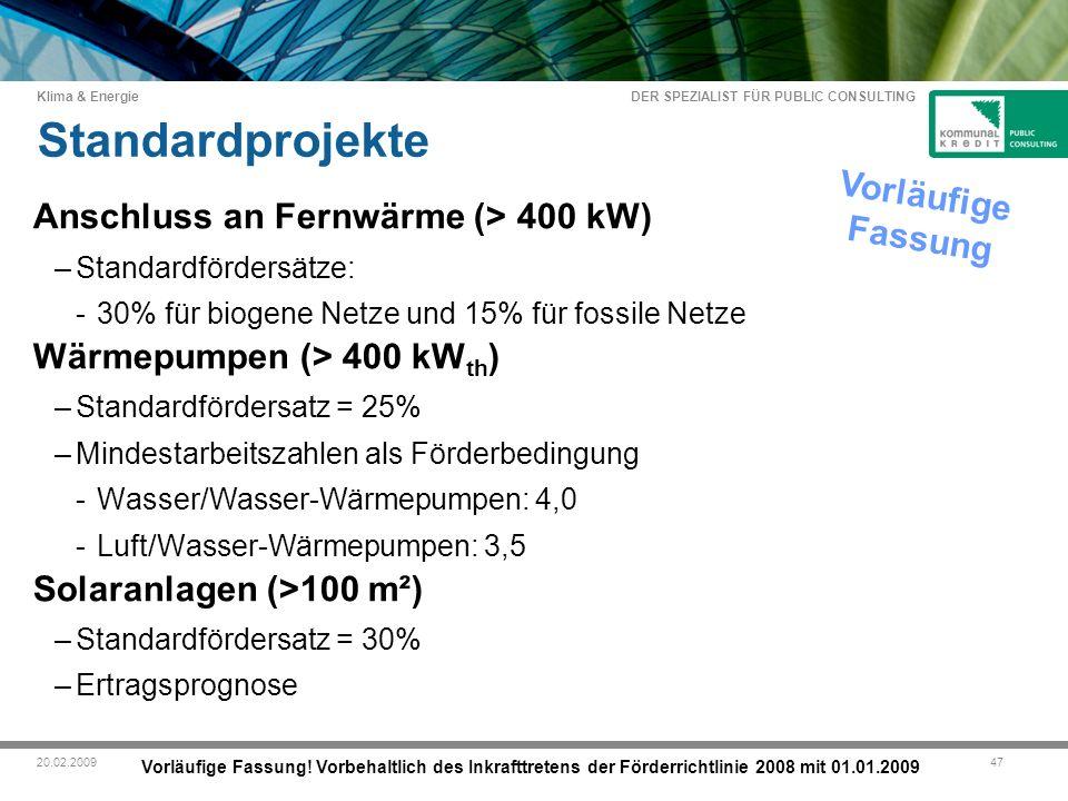DER SPEZIALIST FÜR PUBLIC CONSULTING Klima & Energie 4720.02.2009 Standardprojekte Anschluss an Fernwärme (> 400 kW) –Standardfördersätze: -30% für biogene Netze und 15% für fossile Netze Wärmepumpen (> 400 kW th ) –Standardfördersatz = 25% –Mindestarbeitszahlen als Förderbedingung -Wasser/Wasser-Wärmepumpen: 4,0 -Luft/Wasser-Wärmepumpen: 3,5 Solaranlagen (>100 m²) –Standardfördersatz = 30% –Ertragsprognose Vorläufige Fassung Vorläufige Fassung.