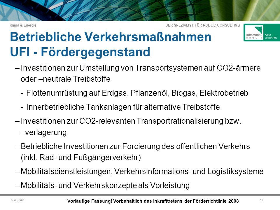 DER SPEZIALIST FÜR PUBLIC CONSULTING Klima & Energie 5420.02.2009 Betriebliche Verkehrsmaßnahmen UFI - Fördergegenstand –Investitionen zur Umstellung von Transportsystemen auf CO2-ärmere oder –neutrale Treibstoffe -Flottenumrüstung auf Erdgas, Pflanzenöl, Biogas, Elektrobetrieb -Innerbetriebliche Tankanlagen für alternative Treibstoffe –Investitionen zur CO2-relevanten Transportrationalisierung bzw.