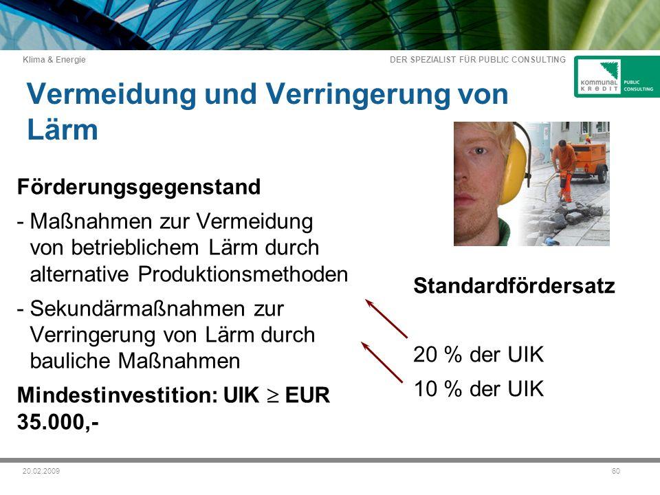 DER SPEZIALIST FÜR PUBLIC CONSULTING Klima & Energie 6020.02.2009 Vermeidung und Verringerung von Lärm Förderungsgegenstand -Maßnahmen zur Vermeidung von betrieblichem Lärm durch alternative Produktionsmethoden -Sekundärmaßnahmen zur Verringerung von Lärm durch bauliche Maßnahmen Mindestinvestition: UIK EUR 35.000,- Standardfördersatz 20 % der UIK 10 % der UIK