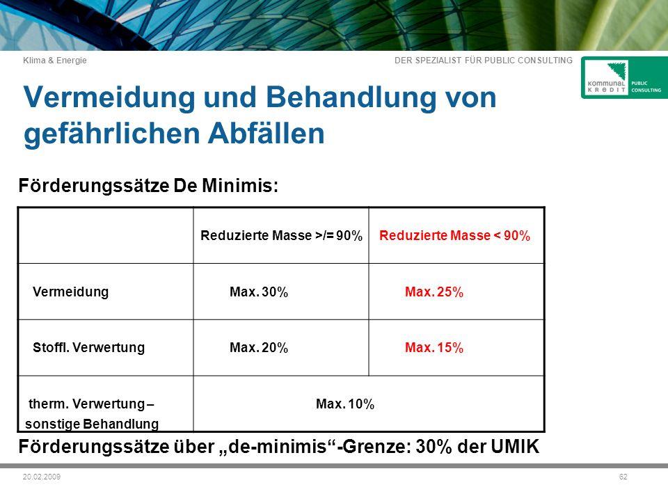 DER SPEZIALIST FÜR PUBLIC CONSULTING Klima & Energie 6220.02.2009 Vermeidung und Behandlung von gefährlichen Abfällen Förderungssätze De Minimis: Förderungssätze über de-minimis-Grenze: 30% der UMIK Reduzierte Masse >/= 90% Reduzierte Masse < 90% Vermeidung Max.