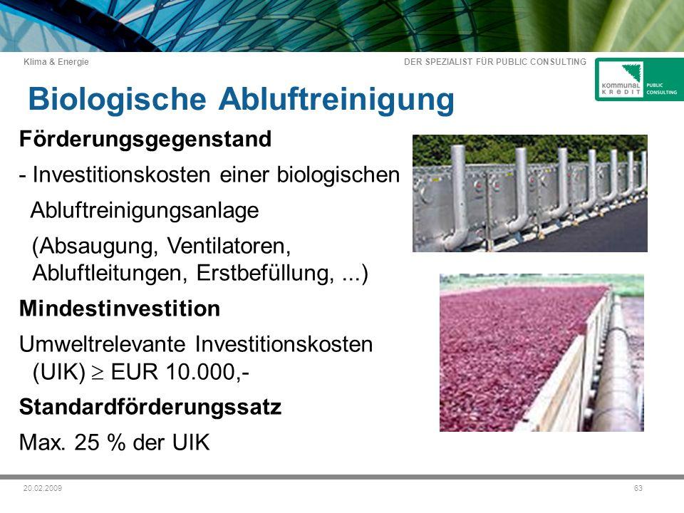 DER SPEZIALIST FÜR PUBLIC CONSULTING Klima & Energie 6320.02.2009 Biologische Abluftreinigung Förderungsgegenstand -Investitionskosten einer biologischen Abluftreinigungsanlage (Absaugung, Ventilatoren, Abluftleitungen, Erstbefüllung,...) Mindestinvestition Umweltrelevante Investitionskosten (UIK) EUR 10.000,- Standardförderungssatz Max.