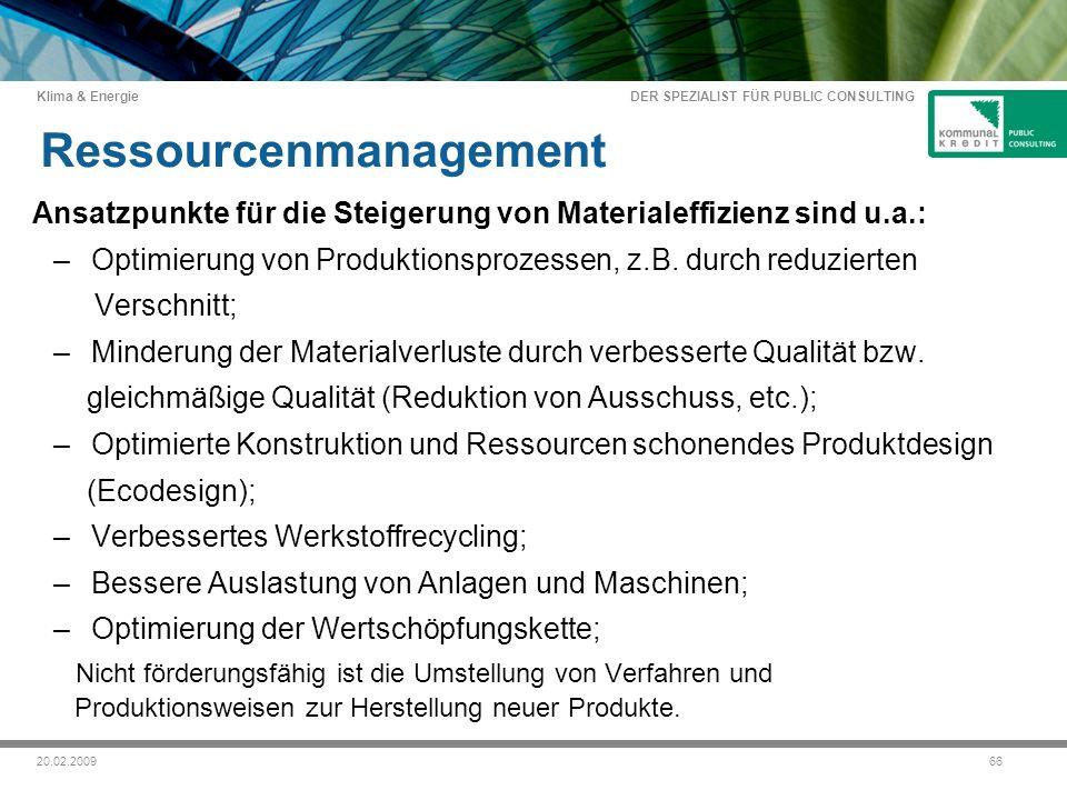 DER SPEZIALIST FÜR PUBLIC CONSULTING Klima & Energie 6620.02.2009 Ressourcenmanagement Ansatzpunkte für die Steigerung von Materialeffizienz sind u.a.: – Optimierung von Produktionsprozessen, z.B.