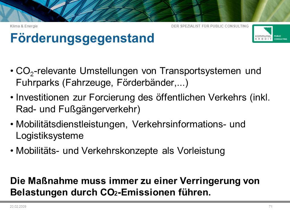 DER SPEZIALIST FÜR PUBLIC CONSULTING Klima & Energie 7120.02.2009 Förderungsgegenstand CO 2 -relevante Umstellungen von Transportsystemen und Fuhrparks (Fahrzeuge, Förderbänder,...) Investitionen zur Forcierung des öffentlichen Verkehrs (inkl.